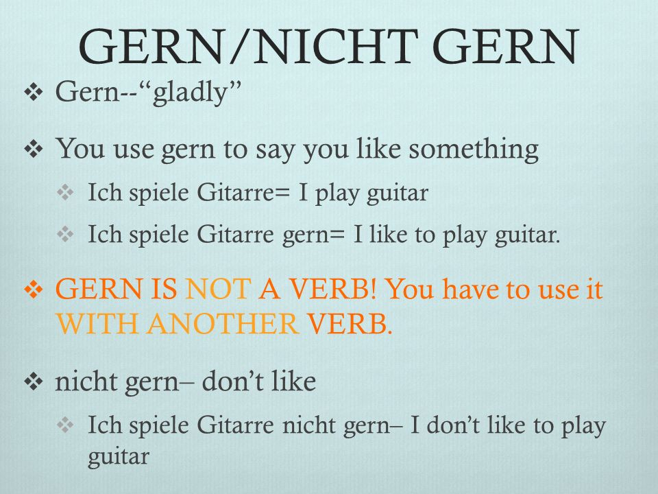 GERN/NICHT GERN Gern--gladly You use gern to say you like something Ich spiele Gitarre= I play guitar Ich spiele Gitarre gern= I like to play guitar.
