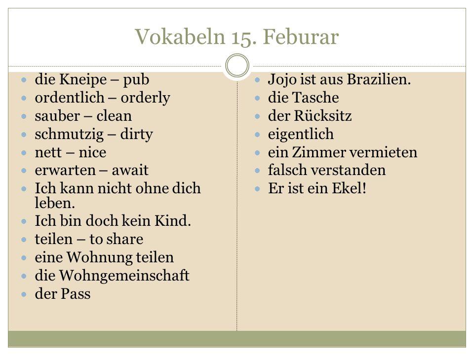 Vokabeln 15. Feburar die Kneipe – pub ordentlich – orderly sauber – clean schmutzig – dirty nett – nice erwarten – await Ich kann nicht ohne dich lebe
