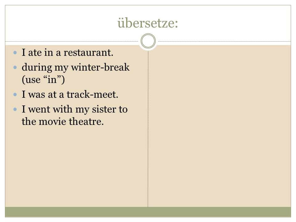 übersetze: I ate in a restaurant. during my winter-break (use in) I was at a track-meet.
