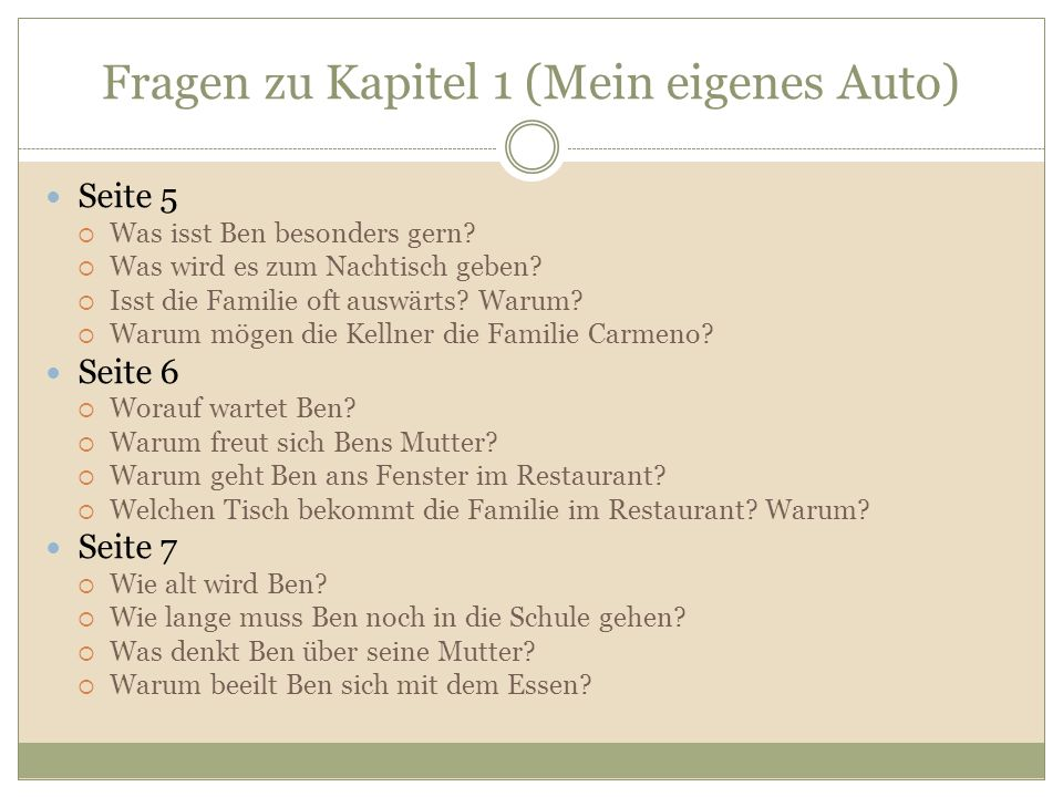 Fragen zu Kapitel 1 (Mein eigenes Auto) Seite 5 Was isst Ben besonders gern? Was wird es zum Nachtisch geben? Isst die Familie oft auswärts? Warum? Wa