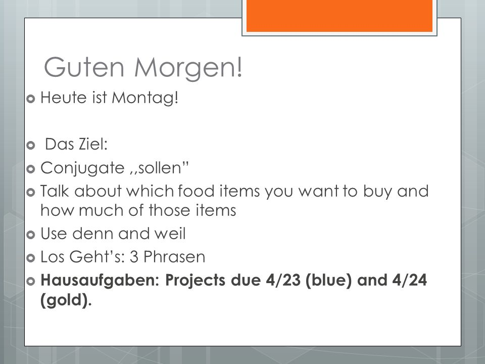 Guten Morgen! Heute ist Montag! Das Ziel: Conjugate,,sollen Talk about which food items you want to buy and how much of those items Use denn and weil