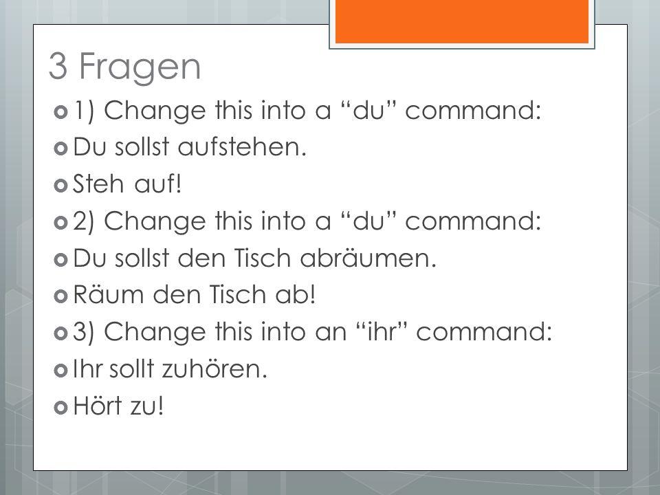 3 Fragen 1) Change this into a du command: Du sollst aufstehen.