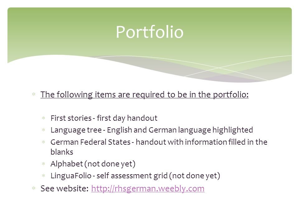The following items are required to be in the portfolio: First stories - first day handout Language tree - English and German language highlighted German Federal States - handout with information filled in the blanks Alphabet (not done yet) LinguaFolio - self assessment grid (not done yet) See website: http://rhsgerman.weebly.comhttp://rhsgerman.weebly.com Portfolio