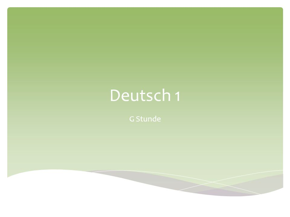 Unit: Introduction to German & Germany Objectives: Learn phrases about date, weather and time-telling Presentations about the federal states of Germany – basic information, note-taking Unterricht Welcher Tag ist heute.