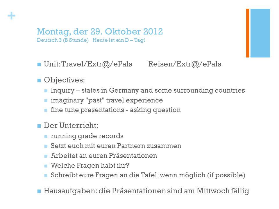 + Montag, der 29. Oktober 2012 Deutsch 3 (B Stunde) Heute ist ein D – Tag! Unit: Travel/Extr@/ePalsReisen/Extr@/ePals Objectives: Inquiry – states in