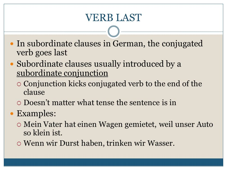 VERB LAST In subordinate clauses in German, the conjugated verb goes last Subordinate clauses usually introduced by a subordinate conjunction Conjunction kicks conjugated verb to the end of the clause Doesnt matter what tense the sentence is in Examples: Mein Vater hat einen Wagen gemietet, weil unser Auto so klein ist.