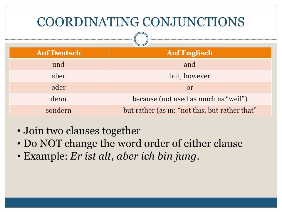 COORDINATING CONJUNCTIONS Auf DeutschAuf Englisch undand aberbut; however oderor dennbecause (not used as much as weil) sondernbut rather (as in: not