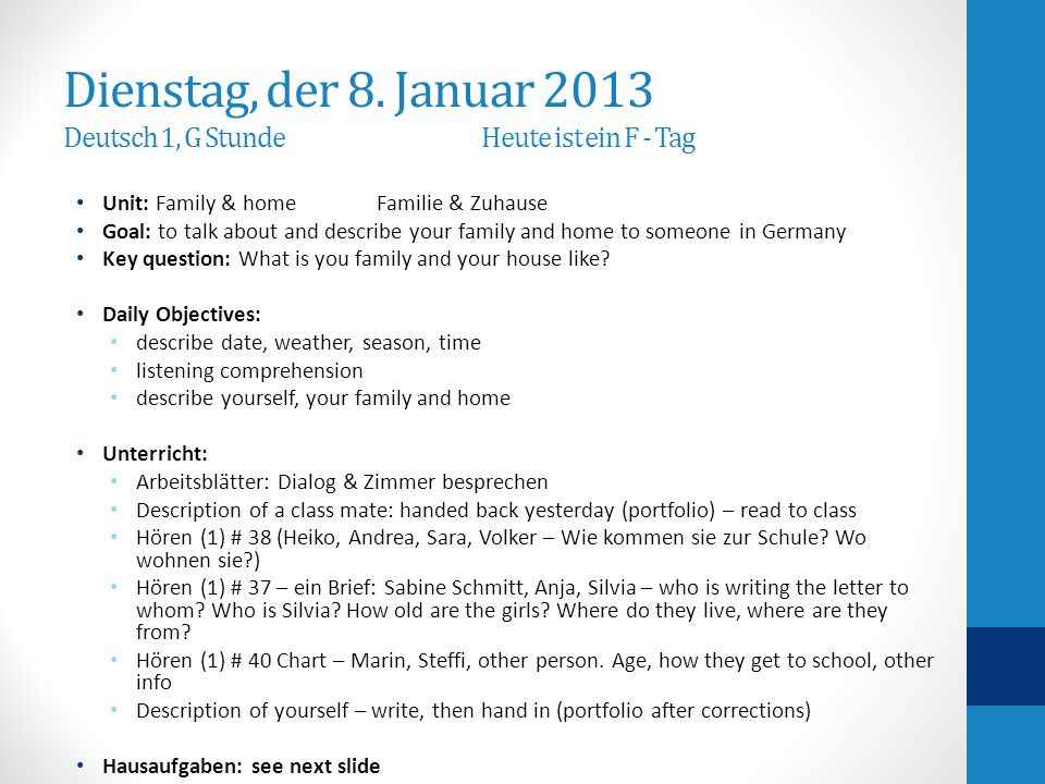 Hausaufgaben-Homework write at least 5 questions and answers referring to part L of the final outline Portfolio – due on Friday study for final exam (overview and study guide handed out on Monday 1/7/2013) General Info about homework: It is always expected that you study your notes from the day and all previous vocabulary and concepts If you have any question, need help or for tutoring: please see me second lunch or after school.