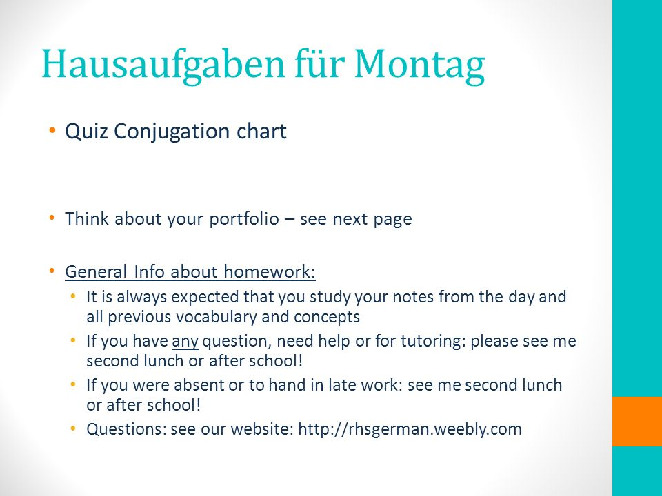 Hausaufgaben für Montag Quiz Conjugation chart Think about your portfolio – see next page General Info about homework: It is always expected that you study your notes from the day and all previous vocabulary and concepts If you have any question, need help or for tutoring: please see me second lunch or after school.