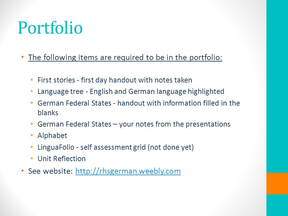 Portfolio The following items are required to be in the portfolio: First stories - first day handout with notes taken Language tree - English and German language highlighted German Federal States - handout with information filled in the blanks German Federal States – your notes from the presentations Alphabet LinguaFolio - self assessment grid (not done yet) Unit Reflection See website: