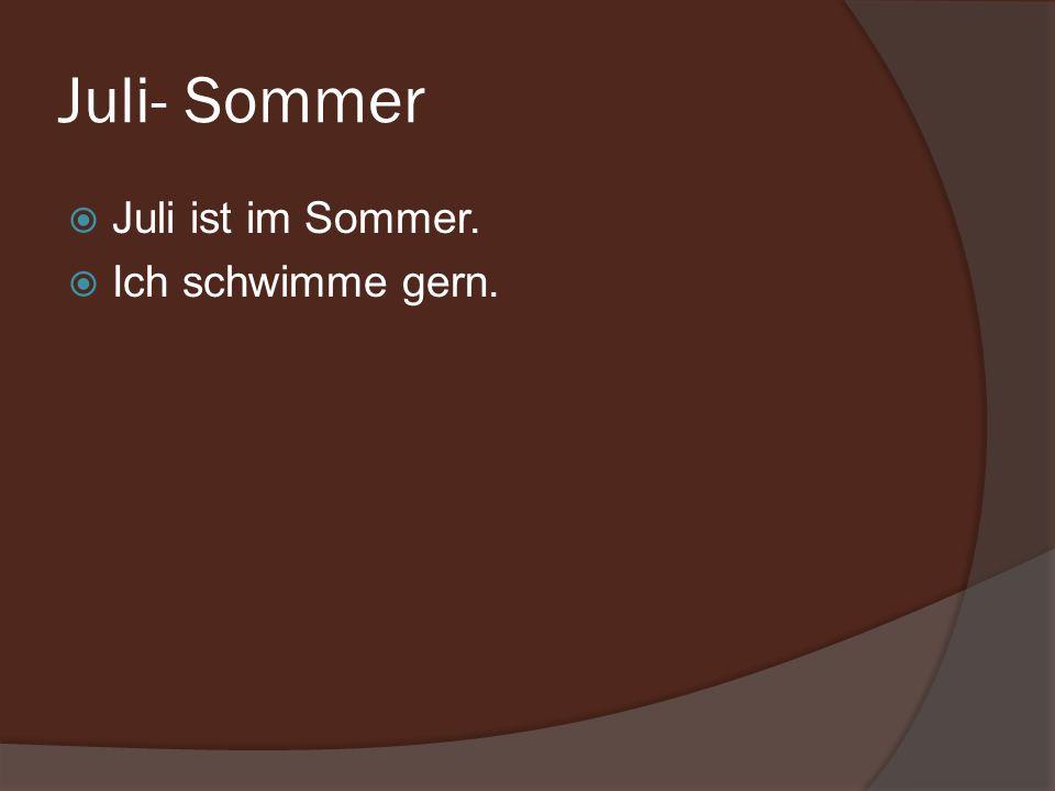 Juli- Sommer Juli ist im Sommer. Ich schwimme gern.