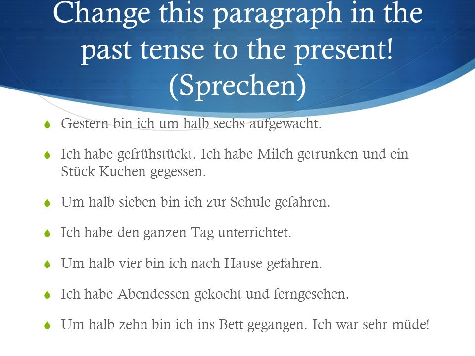 die Vergangenheit Present Perfect: I have gone, she has written… Simple Past: I went, she wrote… Conversational Needs a helping/auxiliary verb (Haben or Sein) das Perfekt Narrative past tense Needs no helping/auxiliary verb das Imperfekt