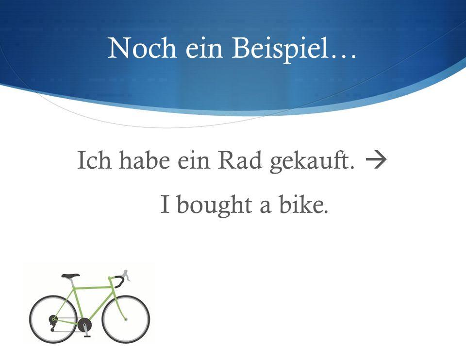 Noch ein Beispiel… Ich habe ein Rad gekauft. I bought a bike.