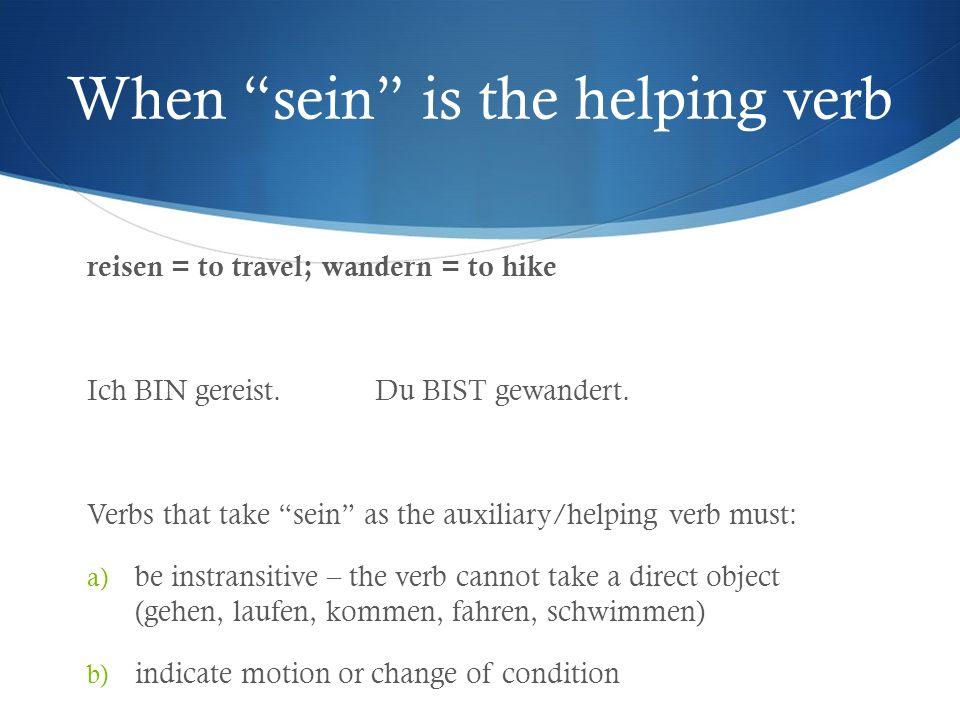 When sein is the helping verb reisen = to travel; wandern = to hike Ich BIN gereist.Du BIST gewandert. Verbs that take sein as the auxiliary/helping v