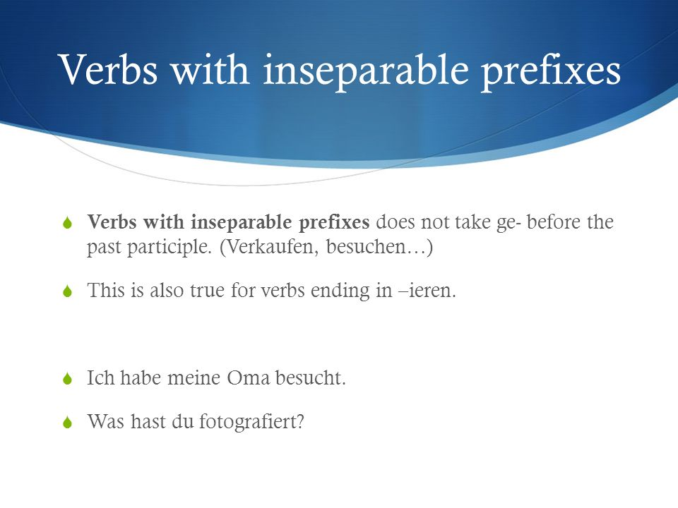 Verbs with inseparable prefixes Verbs with inseparable prefixes does not take ge- before the past participle. (Verkaufen, besuchen…) This is also true
