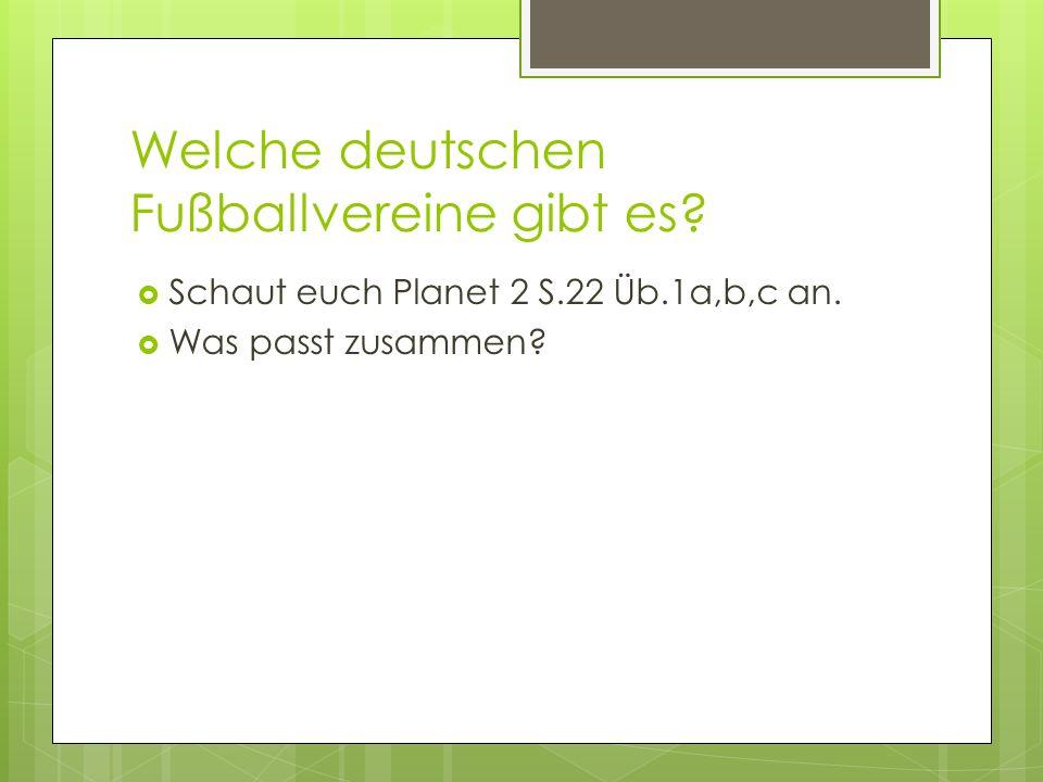 Welche deutschen Fußballvereine gibt es? Schaut euch Planet 2 S.22 Üb.1a,b,c an. Was passt zusammen?