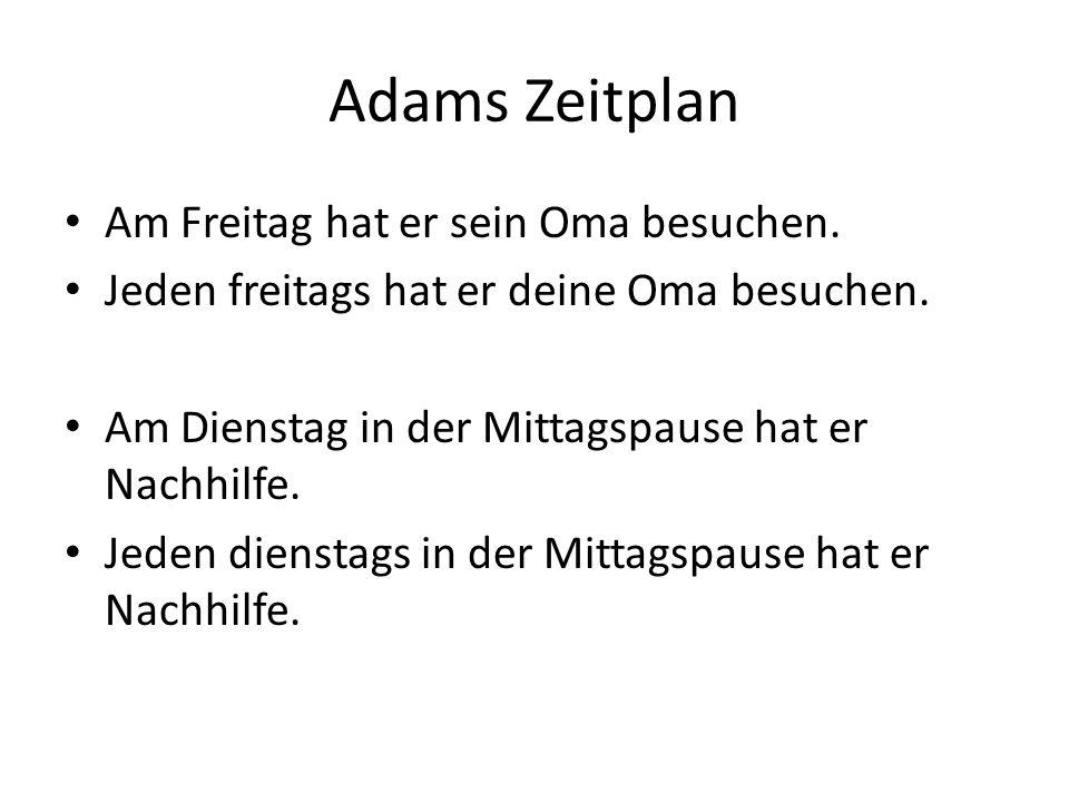 Adams Zeitplan Am Freitag hat er sein Oma besuchen.