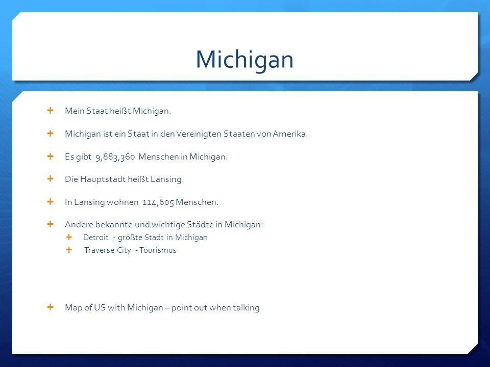 Mein Staat heißt Michigan. Michigan ist ein Staat in den Vereinigten Staaten von Amerika. Es gibt 9,883,360 Menschen in Michigan. Die Hauptstadt heißt