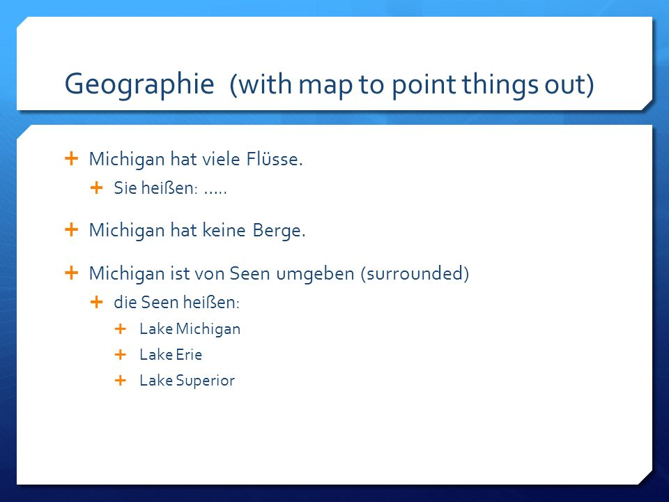 Geographie (with map to point things out) Michigan hat viele Flüsse. Sie heißen: ….. Michigan hat keine Berge. Michigan ist von Seen umgeben (surround