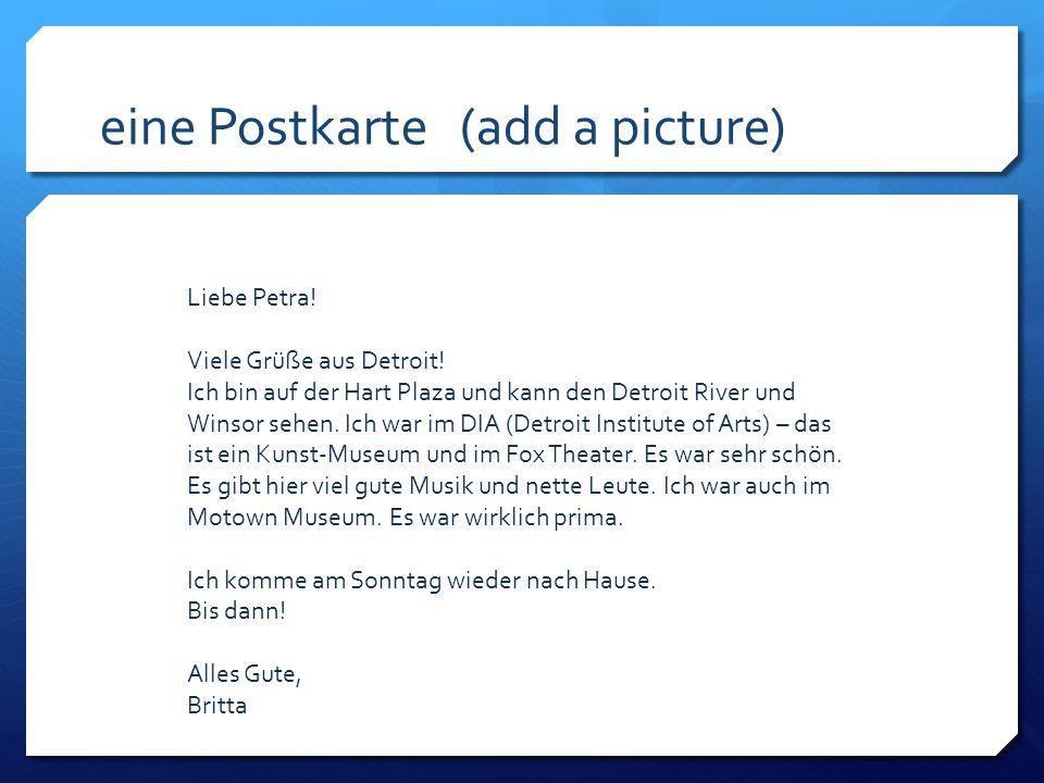 eine Postkarte (add a picture) Liebe Petra! Viele Grüße aus Detroit! Ich bin auf der Hart Plaza und kann den Detroit River und Winsor sehen. Ich war i
