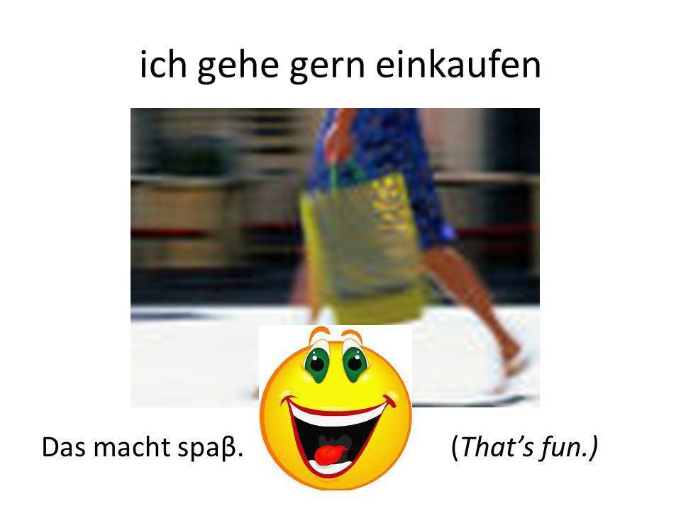 ich gehe gern einkaufen Das macht spaβ. (Thats fun.)
