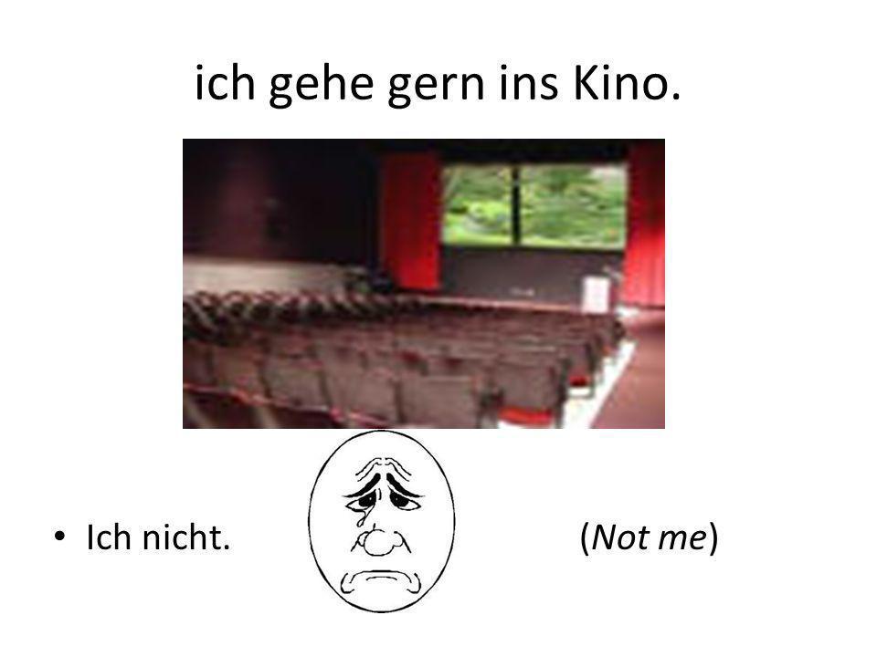ich gehe gern ins Kino. Ich nicht.(Not me)
