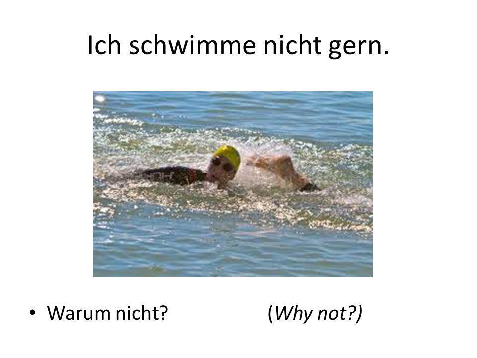 Ich schwimme nicht gern. Warum nicht?(Why not?)