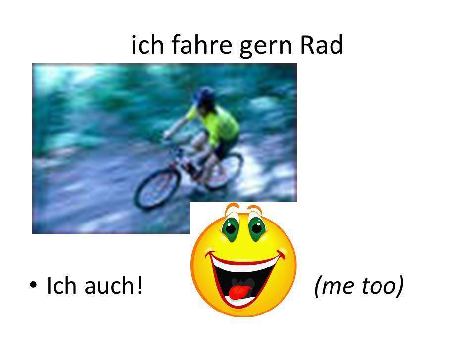 ich fahre gern Rad Ich auch!(me too)