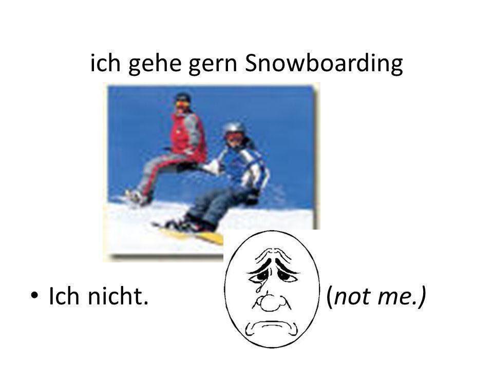 ich gehe gern Snowboarding Ich nicht.(not me.)