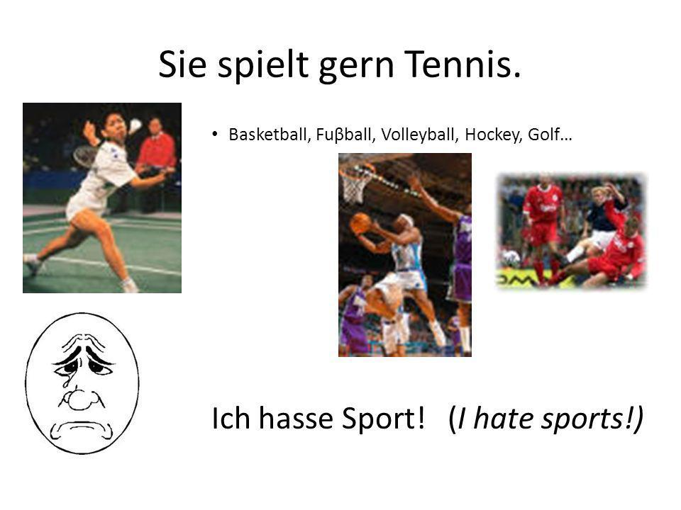 Sie spielt gern Tennis. Basketball, Fuβball, Volleyball, Hockey, Golf… Ich hasse Sport! (I hate sports!)