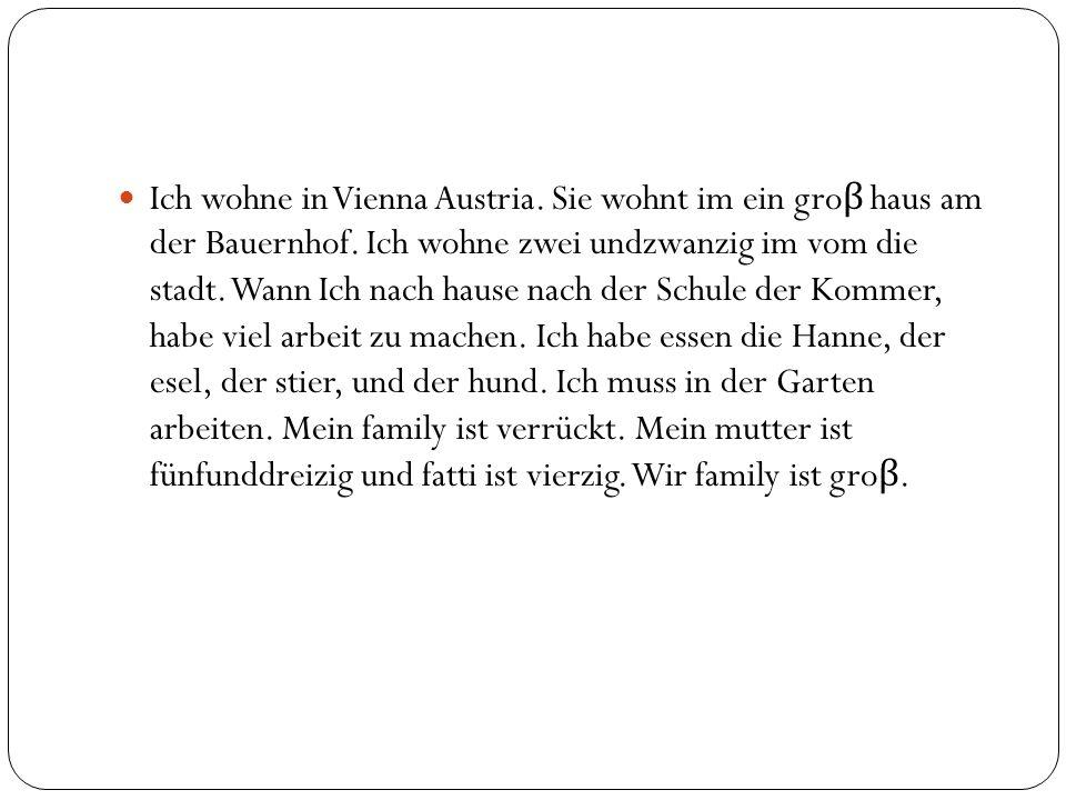 Ich wohne in Vienna Austria. Sie wohnt im ein gro β haus am der Bauernhof.
