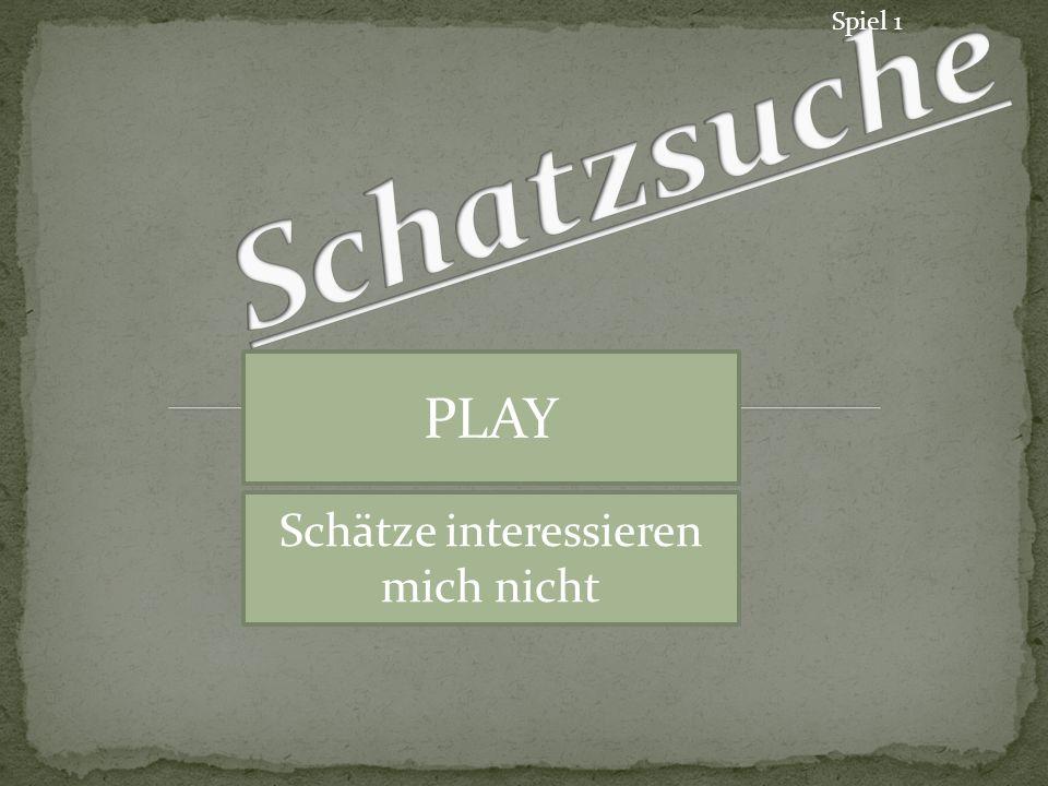 Spiel 1 PLAY Schätze interessieren mich nicht