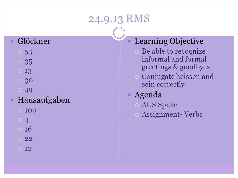 24.9.13 RMS Glöckner 53 35 13 30 49 Hausaufgaben 100 4 16 22 12 Learning Objective Be able to recognize informal and formal greetings & goodbyes Conjugate heissen and sein correctly Agenda AUS Spiele Assignment- Verbs