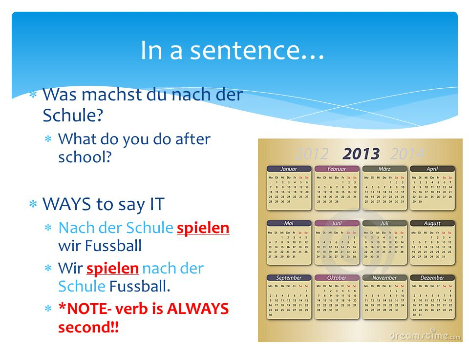 In a sentence… Was machst du nach der Schule. What do you do after school.