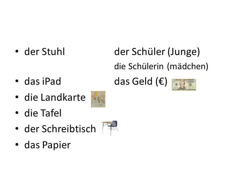 der Stuhlder Schüler (Junge) die Schülerin (mӓdchen) das iPaddas Geld () die Landkarte die Tafel der Schreibtisch das Papier