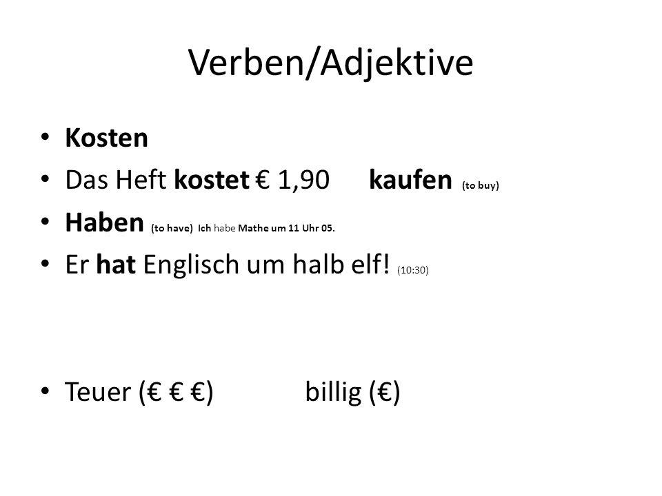 Verben/Adjektive Kosten Das Heft kostet 1,90 kaufen (to buy) Haben (to have) Ich habe Mathe um 11 Uhr 05. Er hat Englisch um halb elf! (10:30) Teuer (