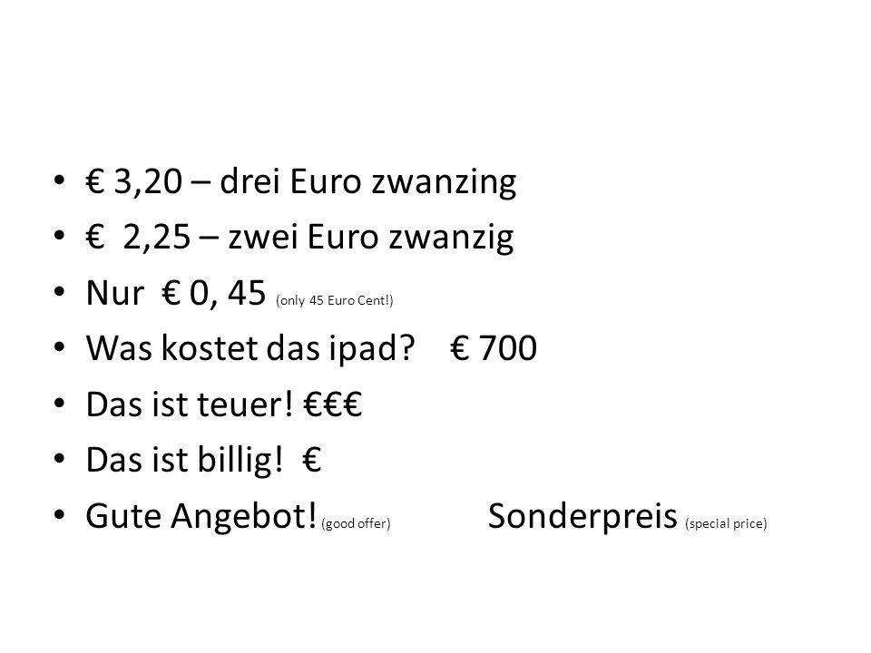 3,20 – drei Euro zwanzing 2,25 – zwei Euro zwanzig Nur 0, 45 (only 45 Euro Cent!) Was kostet das ipad? 700 Das ist teuer! Das ist billig! Gute Angebot