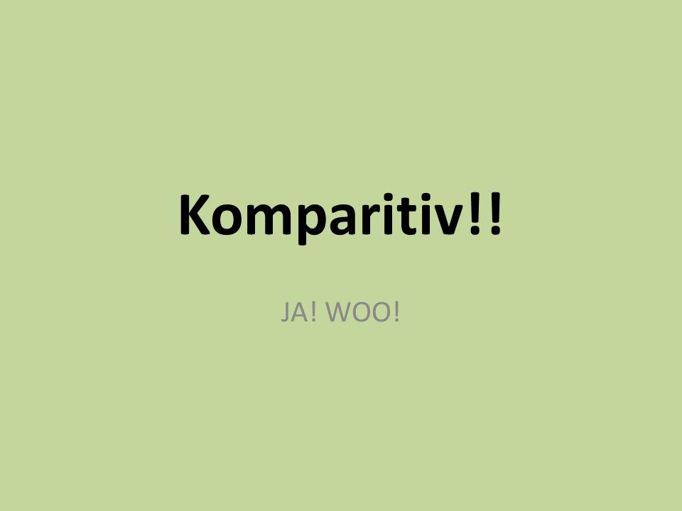 Komparitiv!! JA! WOO!