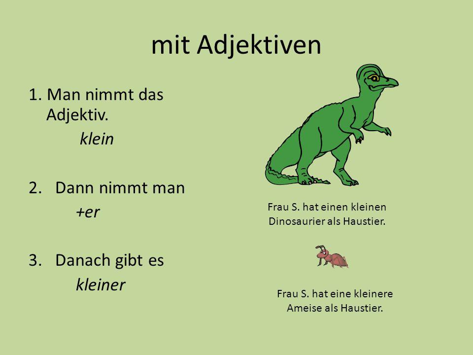 mit Adjektiven 1. Man nimmt das Adjektiv. klein 2.Dann nimmt man +er 3.Danach gibt es kleiner Frau S. hat einen kleinen Dinosaurier als Haustier. Frau