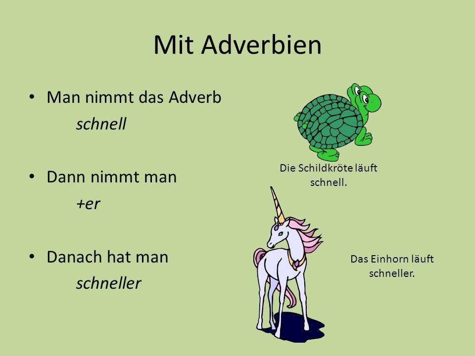 Mit Adverbien Man nimmt das Adverb schnell Dann nimmt man +er Danach hat man schneller Die Schildkröte läuft schnell. Das Einhorn läuft schneller.