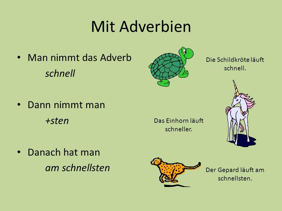 Mit Adverbien Man nimmt das Adverb schnell Dann nimmt man +sten Danach hat man am schnellsten Das Einhorn läuft schneller. Die Schildkröte läuft schne