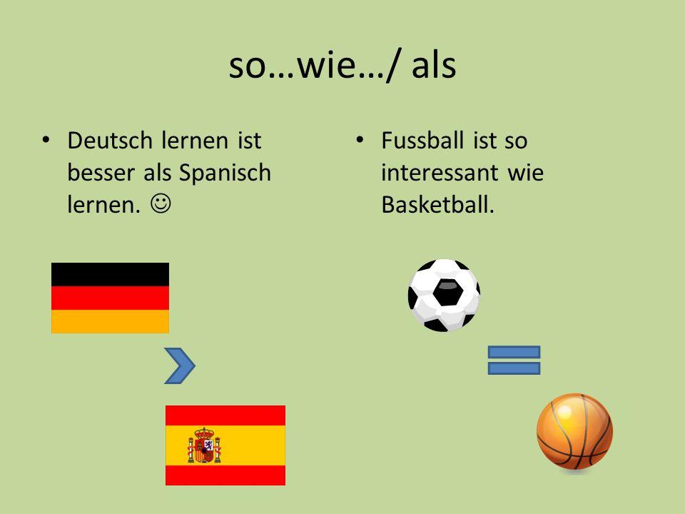 so…wie…/ als Deutsch lernen ist besser als Spanisch lernen. Fussball ist so interessant wie Basketball.