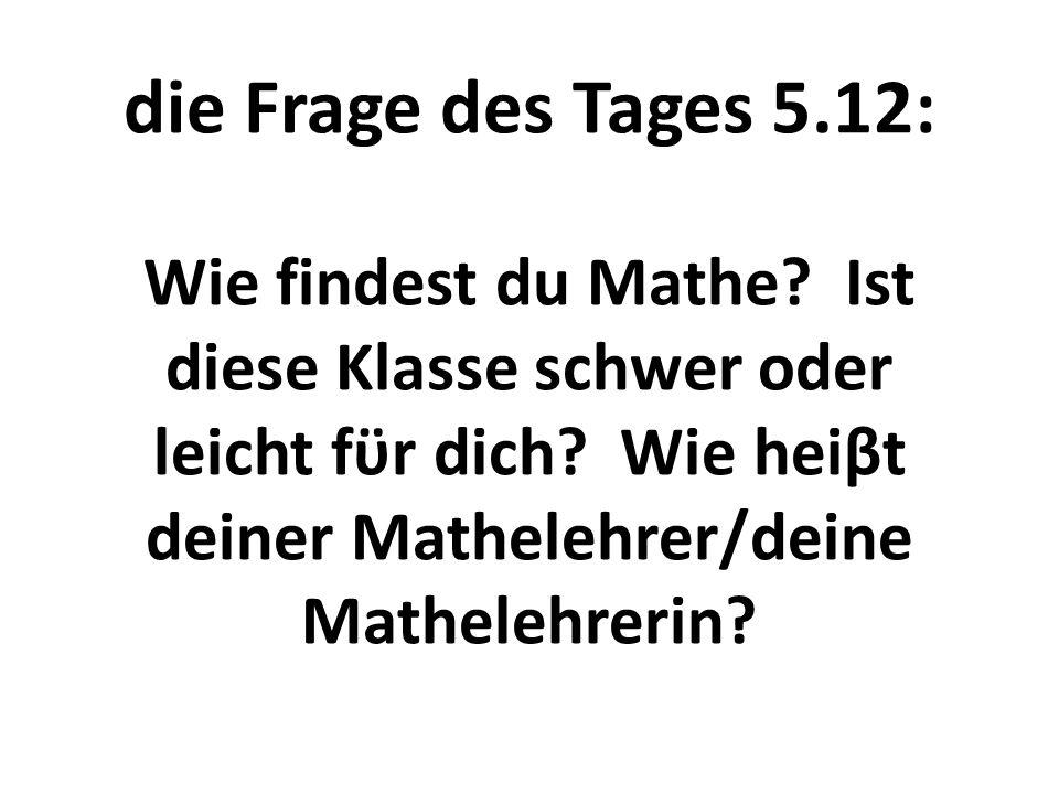 die Frage des Tages 5.12: Wie findest du Mathe? Ist diese Klasse schwer oder leicht fϋr dich? Wie heiβt deiner Mathelehrer/deine Mathelehrerin?