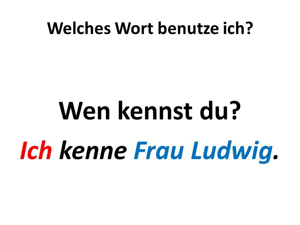 Welches Wort benutze ich? Wen kennst du? Ich kenne Frau Ludwig.