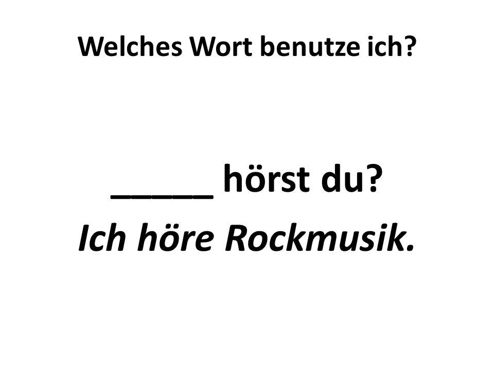 Welches Wort benutze ich? _____ hörst du? Ich höre Rockmusik.