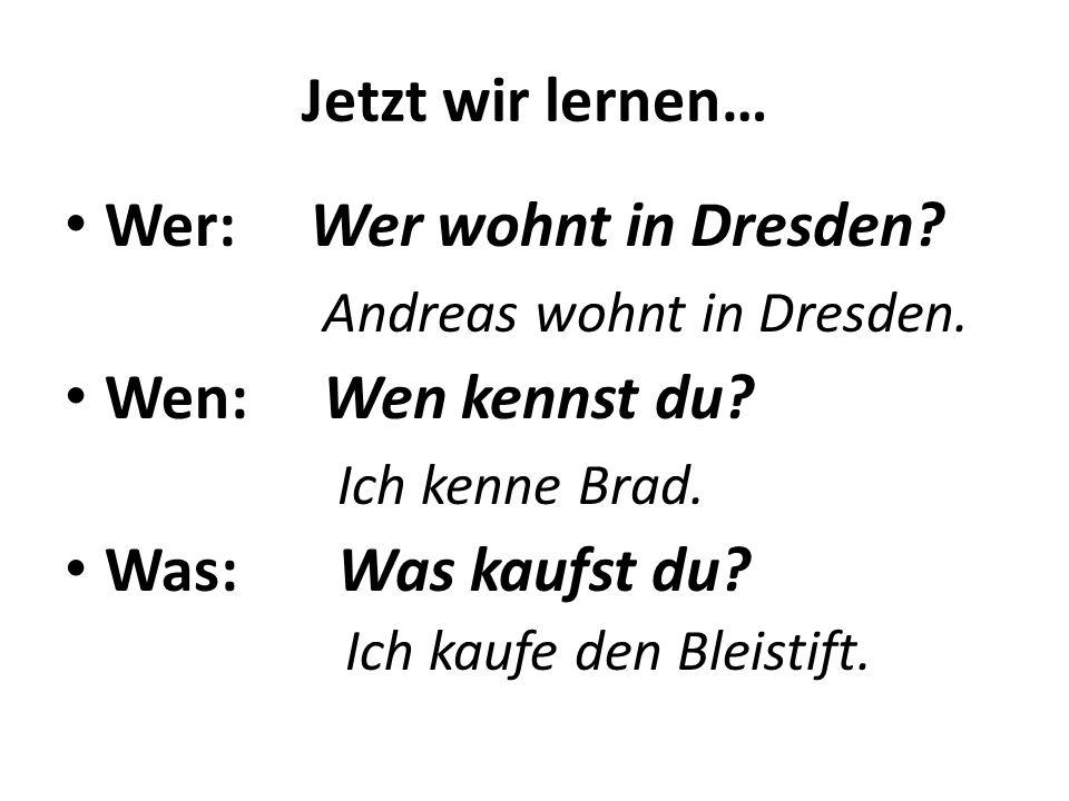 Jetzt wir lernen… Wer: Wer wohnt in Dresden? Andreas wohnt in Dresden. Wen: Wen kennst du? Ich kenne Brad. Was: Was kaufst du? Ich kaufe den Bleistift