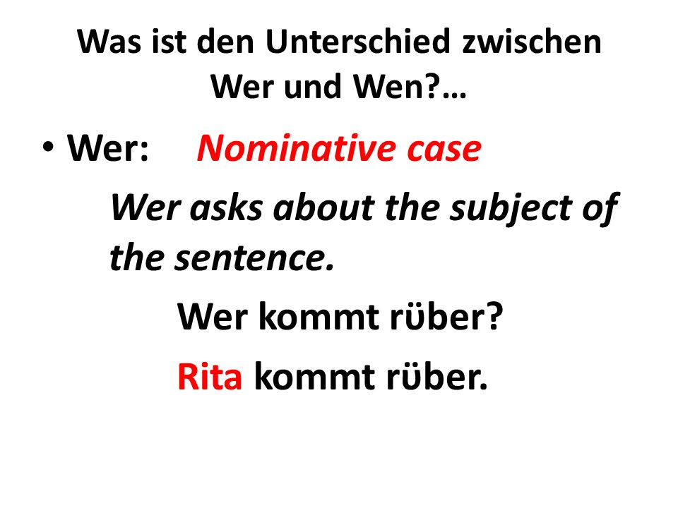 Was ist den Unterschied zwischen Wer und Wen?… Wer: Nominative case Wer asks about the subject of the sentence. Wer kommt rϋber? Rita kommt rϋber.