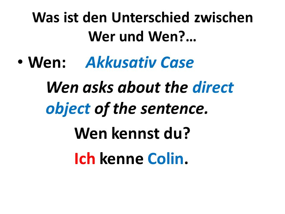 Was ist den Unterschied zwischen Wer und Wen?… Wen: Akkusativ Case Wen asks about the direct object of the sentence. Wen kennst du? Ich kenne Colin.