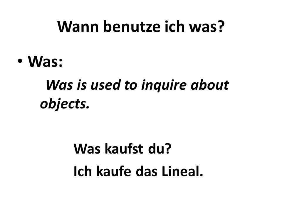 Wann benutze ich was? Was: Was is used to inquire about objects. Was kaufst du? Ich kaufe das Lineal.