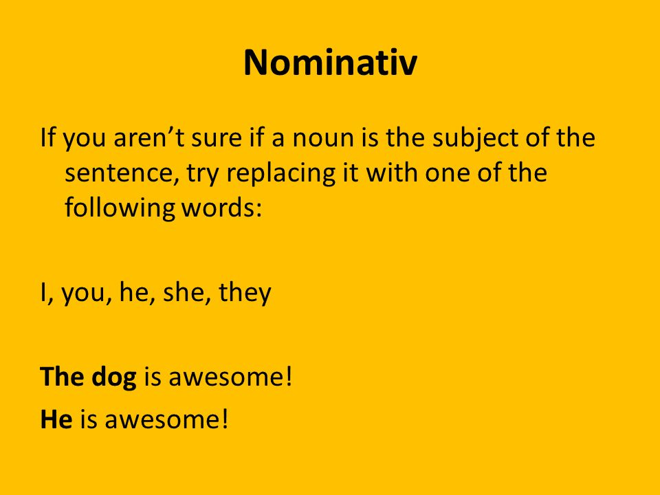 Nominativ If you arent sure if a noun is the subject of the sentence, try replacing it with one of the following words: I, you, he, she, they The dog is awesome.
